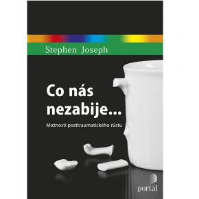 Stephen Joseph: Co nás nezabije… Možnosti posttraumatického růstu